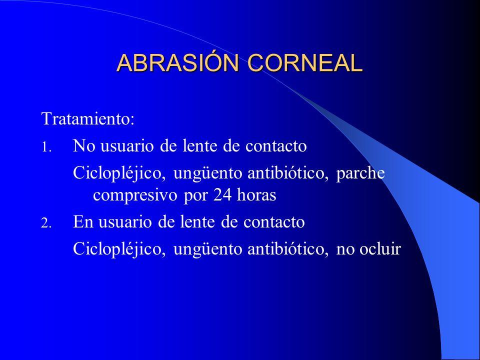 ABRASIÓN CORNEAL Tratamiento: 1. No usuario de lente de contacto Ciclopléjico, ungüento antibiótico, parche compresivo por 24 horas 2. En usuario de l
