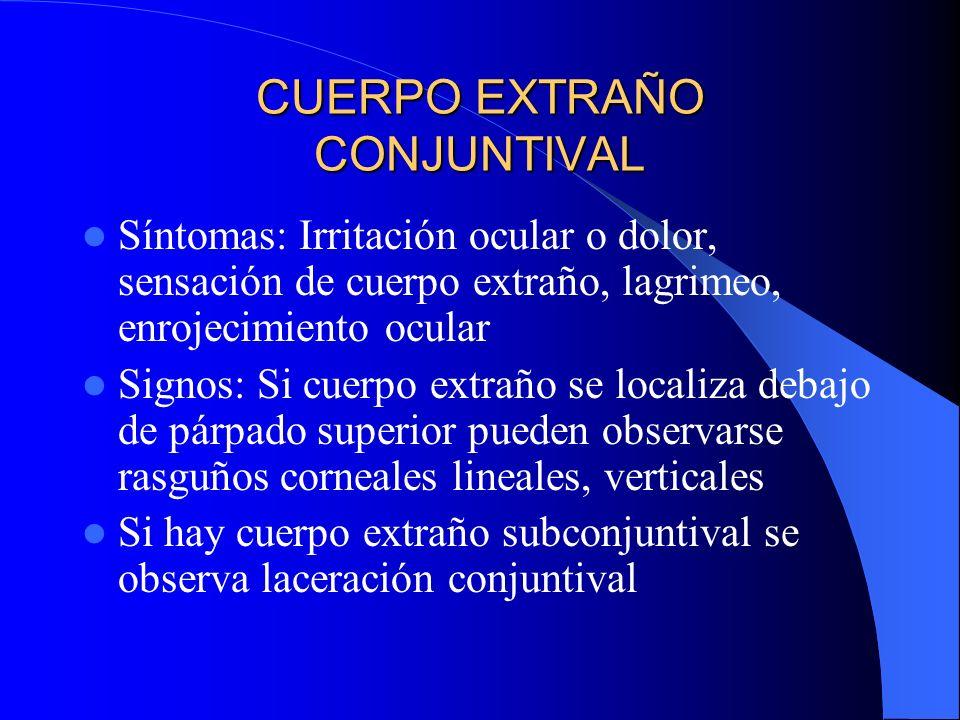 CUERPO EXTRAÑO CONJUNTIVAL Síntomas: Irritación ocular o dolor, sensación de cuerpo extraño, lagrimeo, enrojecimiento ocular Signos: Si cuerpo extraño