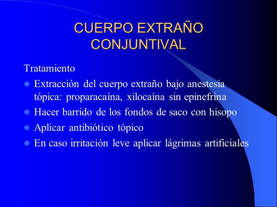 CUERPO EXTRAÑO CONJUNTIVAL Tratamiento Extracción del cuerpo extraño bajo anestesia tópica: proparacaína, xilocaína sin epinefrina Hacer barrido de lo