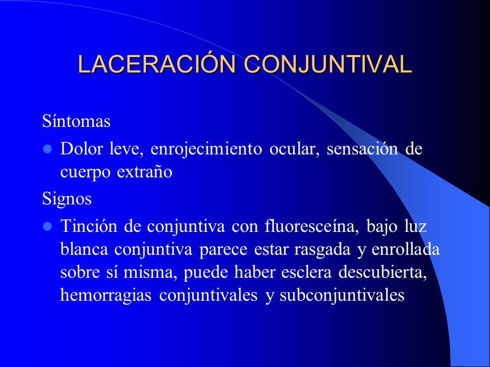 LACERACIÓN CONJUNTIVAL Síntomas Dolor leve, enrojecimiento ocular, sensación de cuerpo extraño Signos Tinción de conjuntiva con fluoresceína, bajo luz