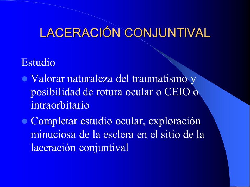 LACERACIÓN CONJUNTIVAL Estudio Valorar naturaleza del traumatismo y posibilidad de rotura ocular o CEIO o intraorbitario Completar estudio ocular, exp