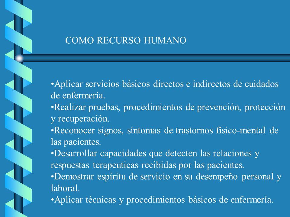 COMO RECURSO HUMANO Aplicar servicios básicos directos e indirectos de cuidados de enfermería. Realizar pruebas, procedimientos de prevención, protecc