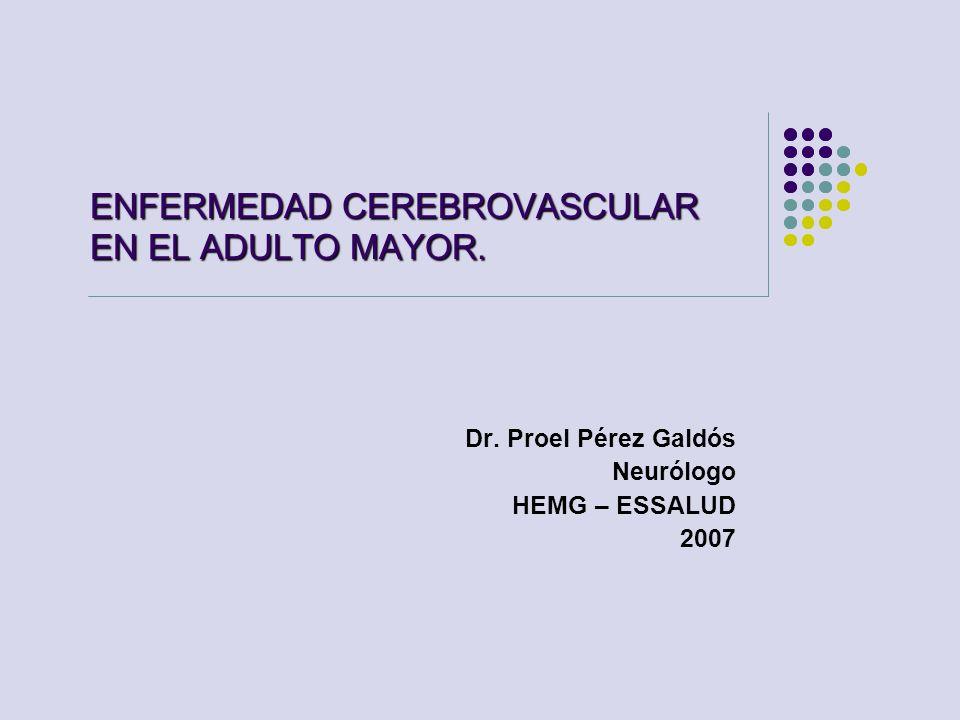 ENFERMEDAD CEREBROVASCULAR EN EL ADULTO MAYOR. Dr. Proel Pérez Galdós Neurólogo HEMG – ESSALUD 2007