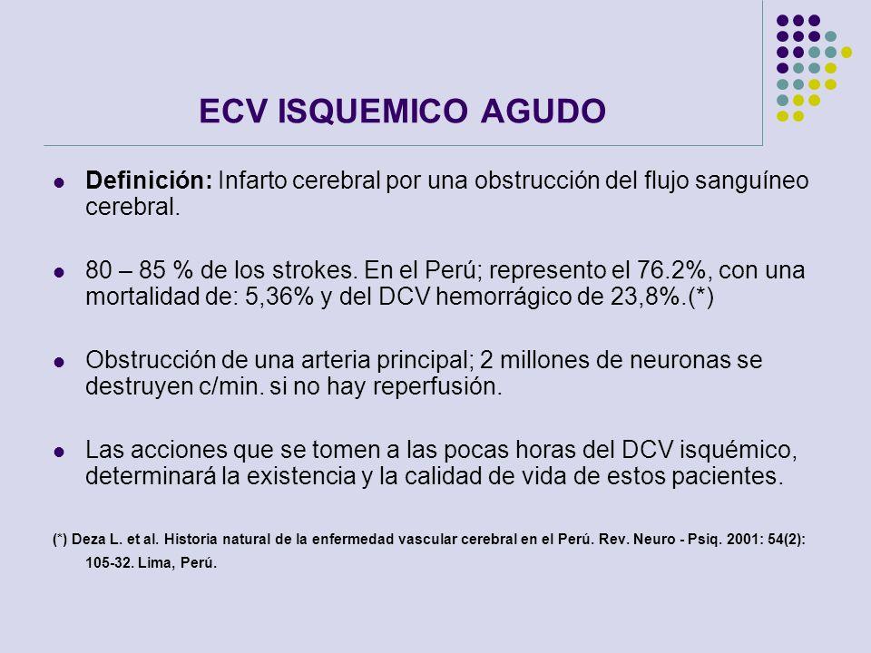 ECV ISQUEMICO AGUDO Definición: Infarto cerebral por una obstrucción del flujo sanguíneo cerebral. 80 – 85 % de los strokes. En el Perú; represento el