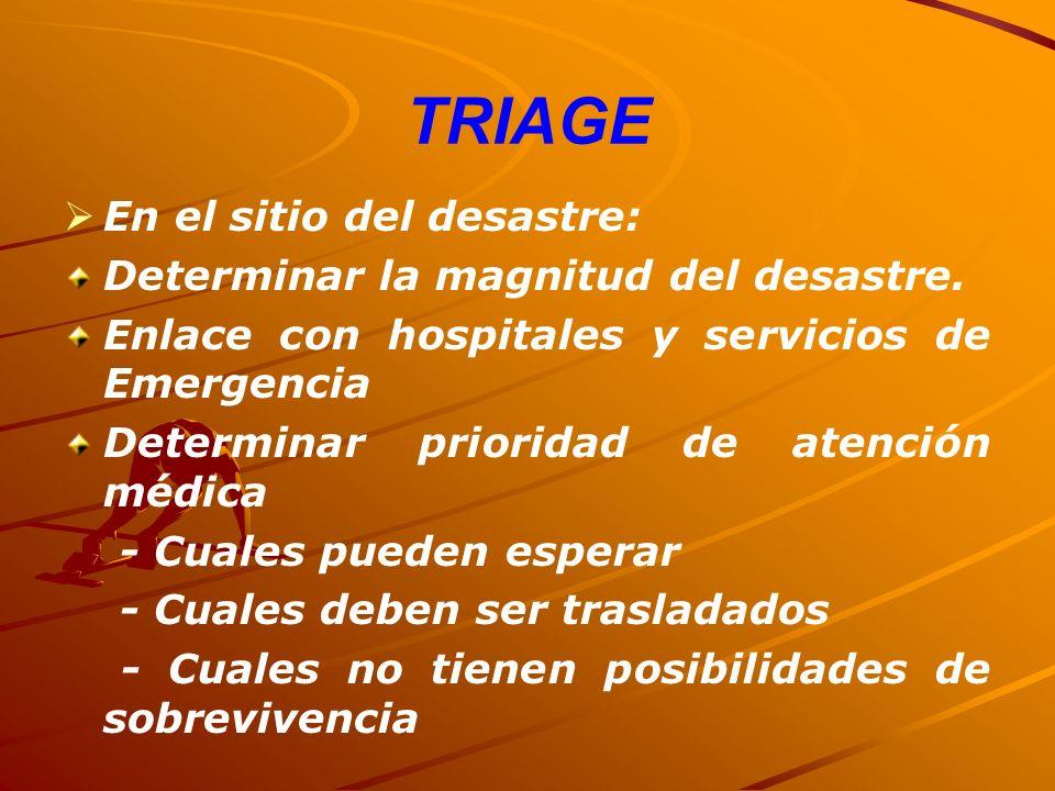 TRIAGE En el sitio del desastre: Determinar la magnitud del desastre. Enlace con hospitales y servicios de Emergencia Determinar prioridad de atención