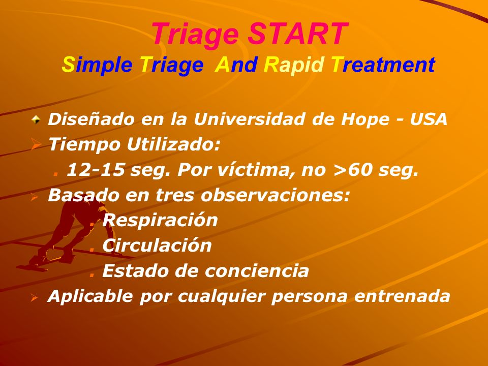 Triage START Simple Triage And Rapid Treatment Diseñado en la Universidad de Hope - USA Tiempo Utilizado:. 12-15 seg. Por víctima, no >60 seg. Basado