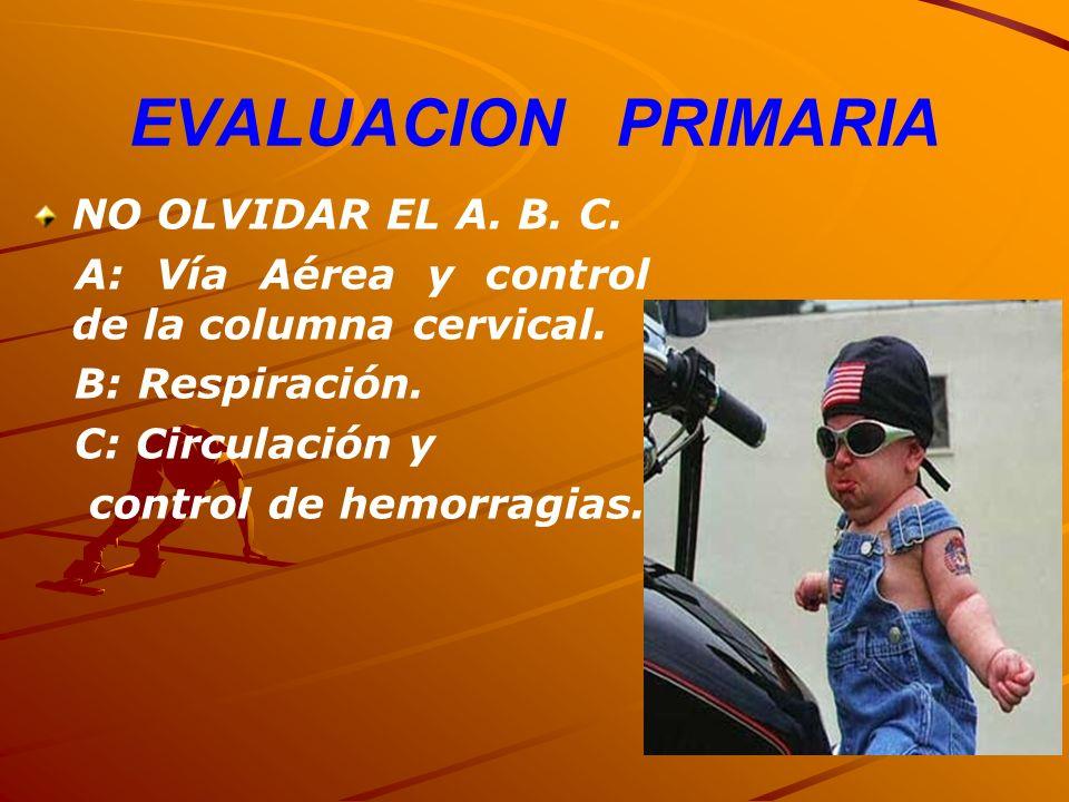 EVALUACION PRIMARIA NO OLVIDAR EL A. B. C. A: Vía Aérea y control de la columna cervical. B: Respiración. C: Circulación y control de hemorragias.