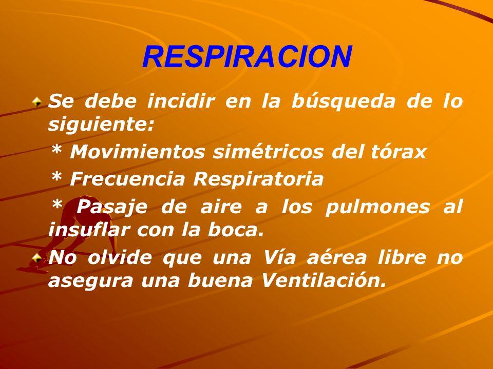 RESPIRACION Se debe incidir en la búsqueda de lo siguiente: * Movimientos simétricos del tórax * Frecuencia Respiratoria * Pasaje de aire a los pulmon