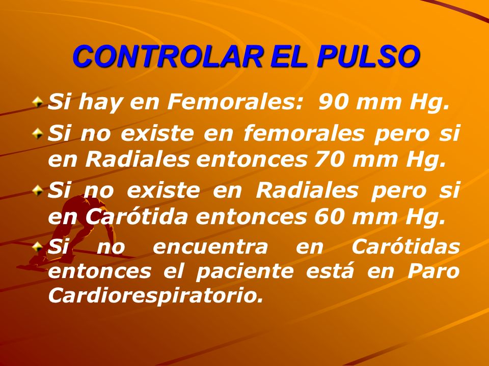 CONTROLAR EL PULSO Si hay en Femorales: 90 mm Hg. Si no existe en femorales pero si en Radiales entonces 70 mm Hg. Si no existe en Radiales pero si en