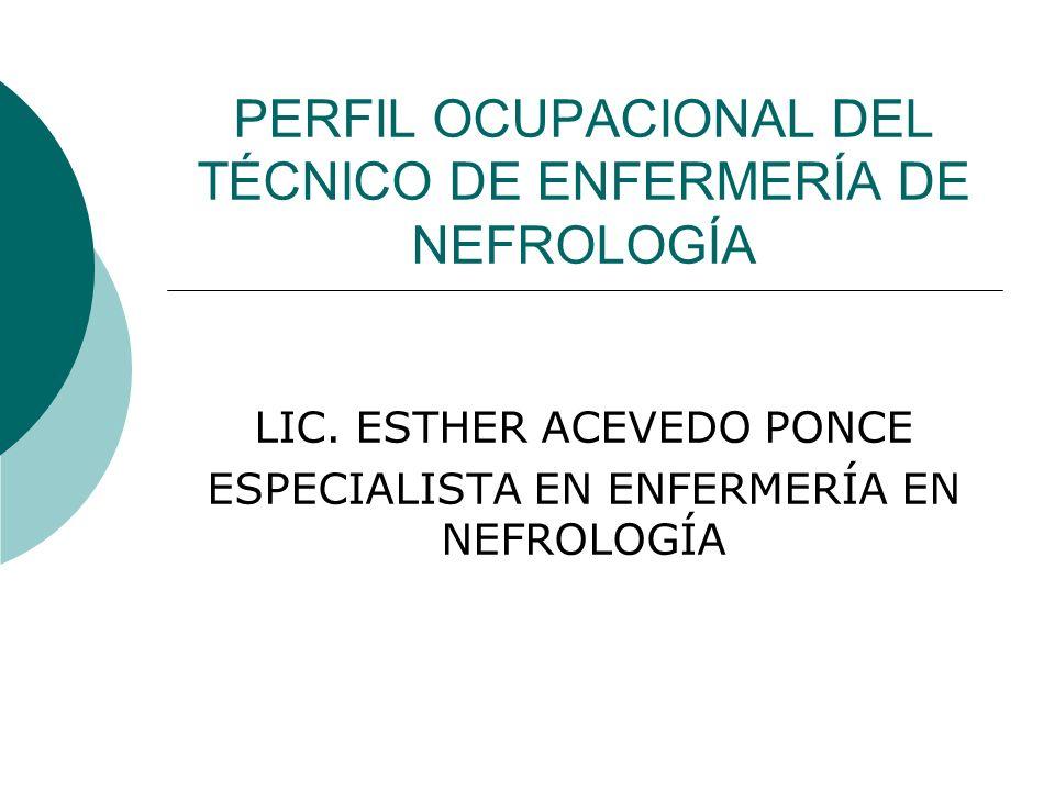PERFIL OCUPACIONAL DEL TÉCNICO DE ENFERMERÍA DE NEFROLOGÍA LIC. ESTHER ACEVEDO PONCE ESPECIALISTA EN ENFERMERÍA EN NEFROLOGÍA