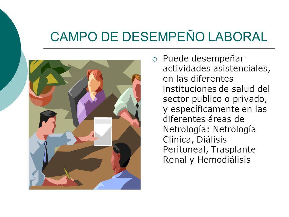 CAMPO DE DESEMPEÑO LABORAL Puede desempeñar actividades asistenciales, en las diferentes instituciones de salud del sector publico o privado, y especí
