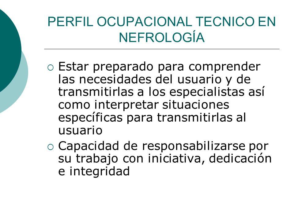 PERFIL OCUPACIONAL TECNICO EN NEFROLOGÍA Estar preparado para comprender las necesidades del usuario y de transmitirlas a los especialistas así como i
