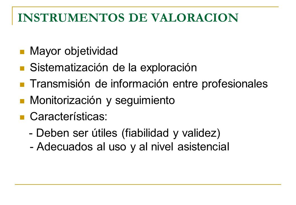 INSTRUMENTOS DE VALORACION Mayor objetividad Sistematización de la exploración Transmisión de información entre profesionales Monitorización y seguimi