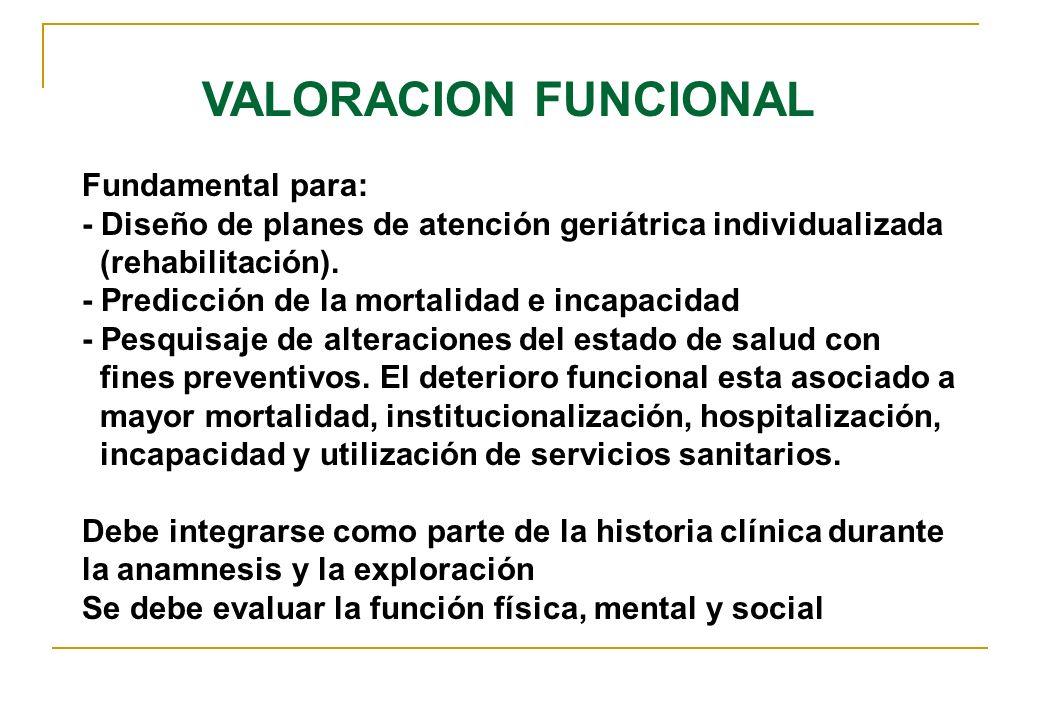 VALORACION FUNCIONAL Fundamental para: - Diseño de planes de atención geriátrica individualizada (rehabilitación). - Predicción de la mortalidad e inc