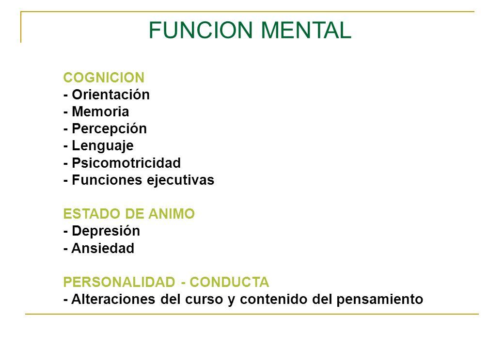 FUNCION MENTAL COGNICION - Orientación - Memoria - Percepción - Lenguaje - Psicomotricidad - Funciones ejecutivas ESTADO DE ANIMO - Depresión - Ansied