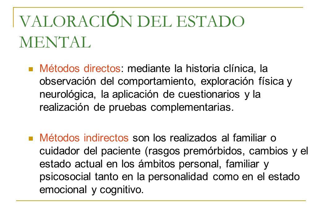 VALORACI Ó N DEL ESTADO MENTAL Métodos directos: mediante la historia clínica, la observación del comportamiento, exploración física y neurológica, la