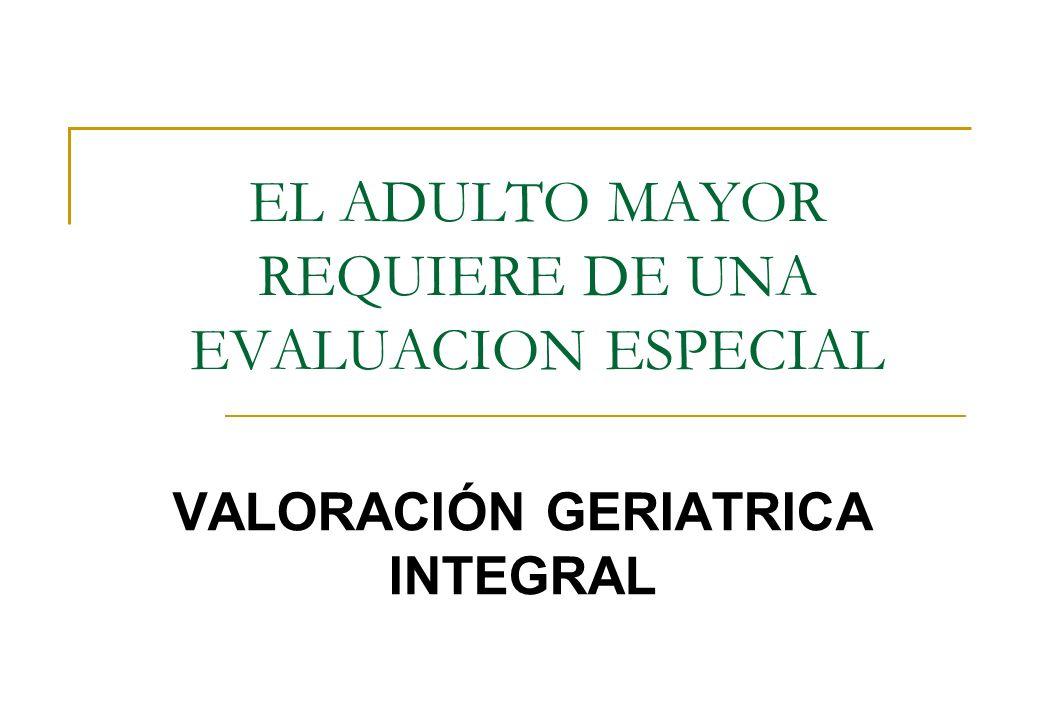 EL ADULTO MAYOR REQUIERE DE UNA EVALUACION ESPECIAL VALORACIÓN GERIATRICA INTEGRAL