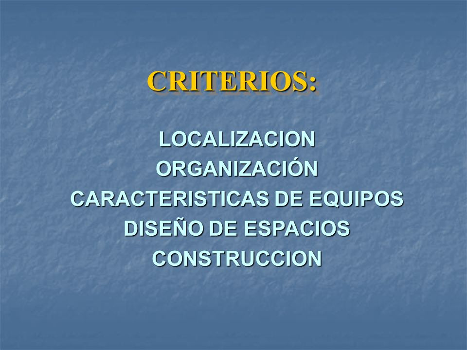 CRITERIOS:CRITERIOS: LOCALIZACIONORGANIZACIÓN CARACTERISTICAS DE EQUIPOS DISEÑO DE ESPACIOS CONSTRUCCION