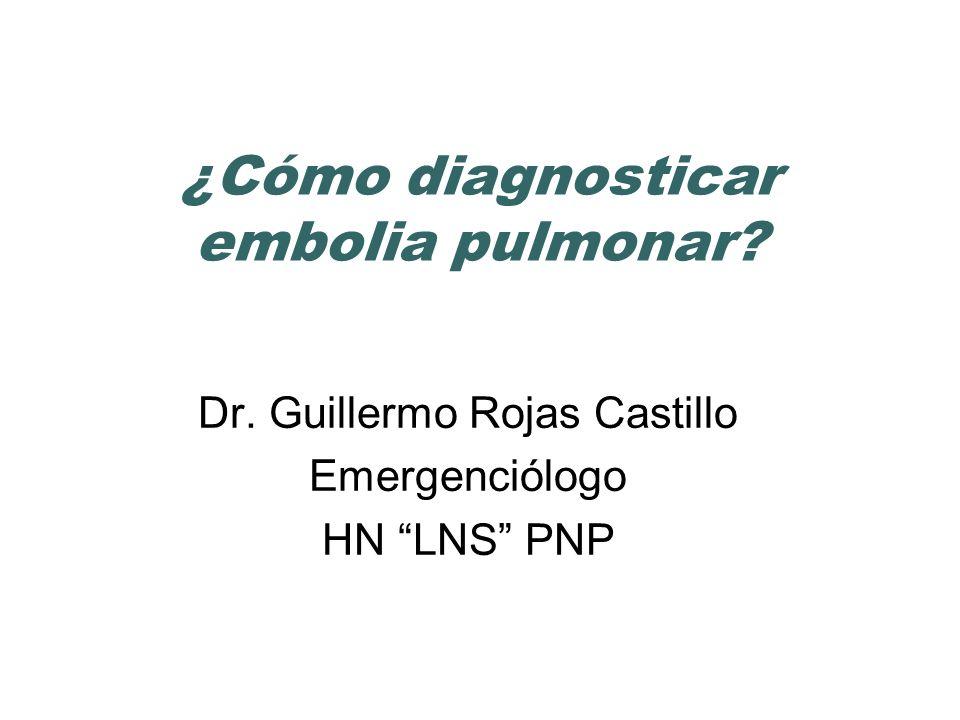 ¿Cómo diagnosticar embolia pulmonar? Dr. Guillermo Rojas Castillo Emergenciólogo HN LNS PNP