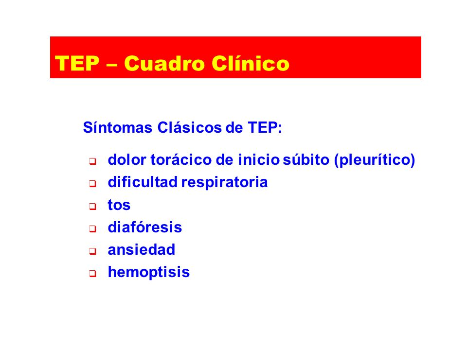 TEP – Cuadro Clínico Síntomas Clásicos de TEP: dolor torácico de inicio súbito (pleurítico) dificultad respiratoria tos diafóresis ansiedad hemoptisis