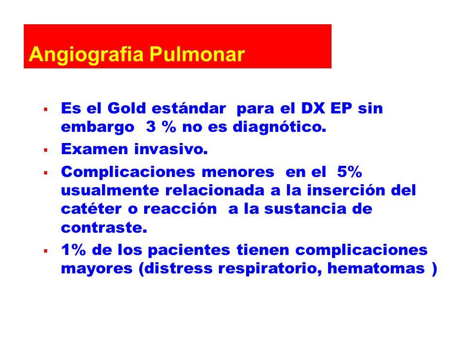 Angiografia Pulmonar Es el Gold estándar para el DX EP sin embargo 3 % no es diagnótico. Examen invasivo. Complicaciones menores en el 5% usualmente r
