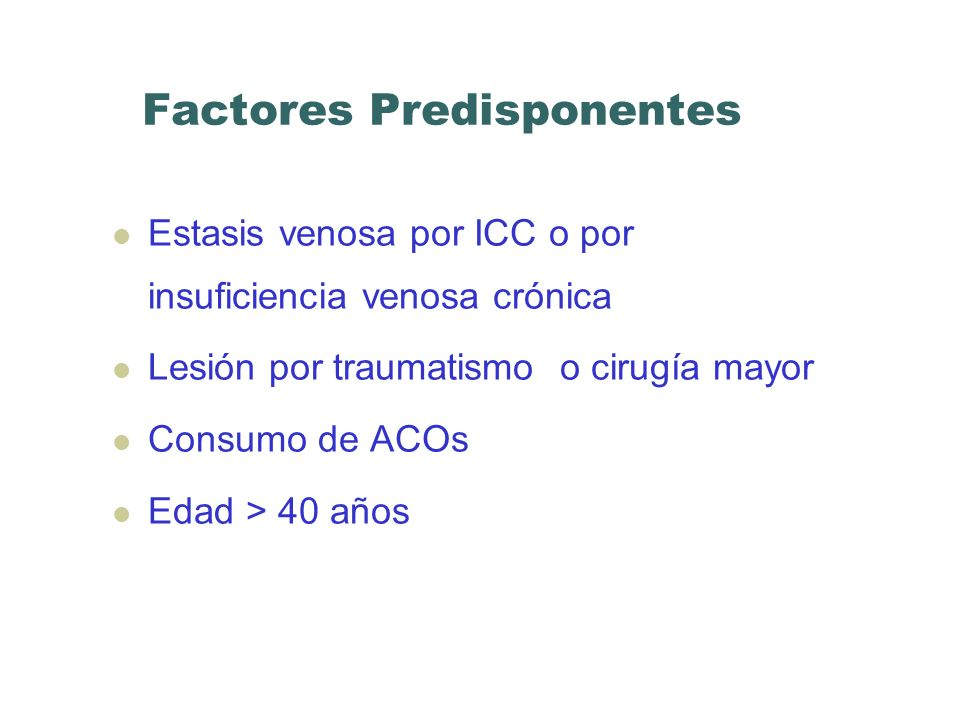 Factores Predisponentes Estasis venosa por ICC o por insuficiencia venosa crónica Lesión por traumatismo o cirugía mayor Consumo de ACOs Edad > 40 año