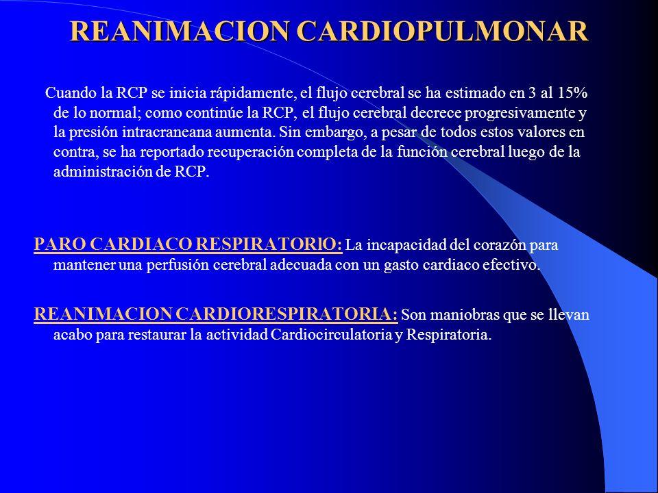 REANIMACION CARDIOPULMONAR REANIMACION CARDIOPULMONAR Cuando la RCP se inicia rápidamente, el flujo cerebral se ha estimado en 3 al 15% de lo normal;