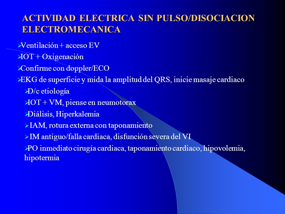 ACTIVIDAD ELECTRICA SIN PULSO/DISOCIACION ELECTROMECANICA Ventilación + acceso EV IOT + Oxigenación Confirme con doppler/ECO EKG de superficie y mida