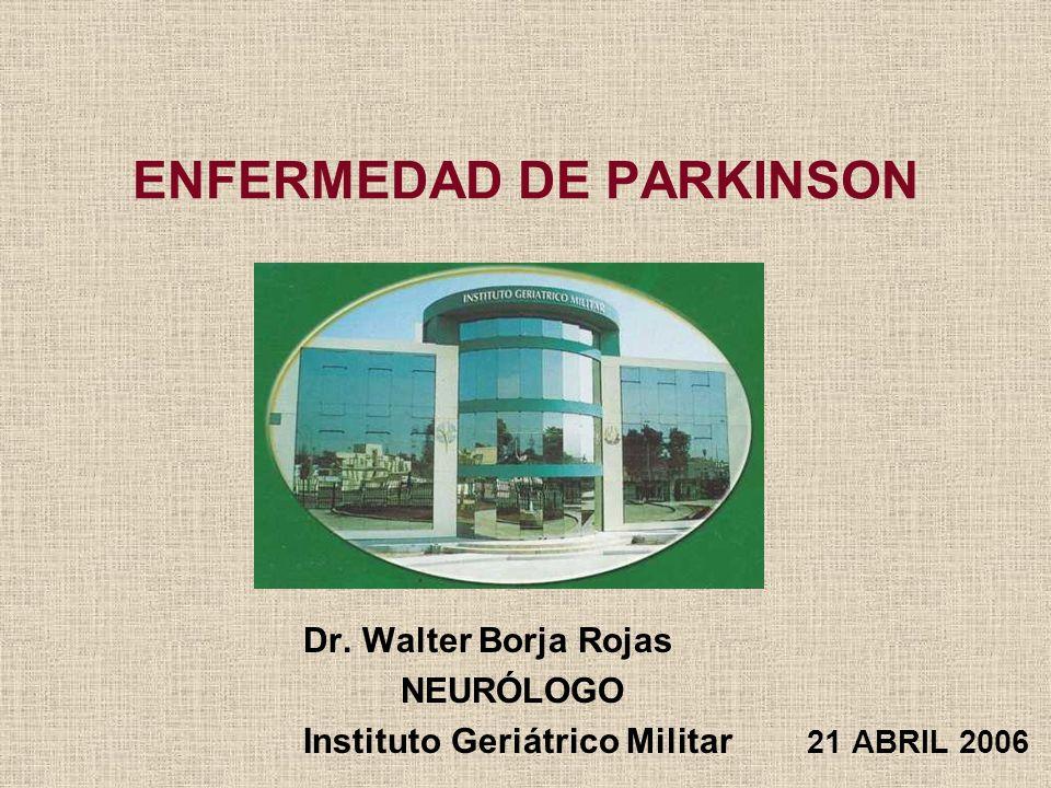 ENFERMEDAD DE PARKINSON Dr. Walter Borja Rojas NEURÓLOGO Instituto Geriátrico Militar 21 ABRIL 2006