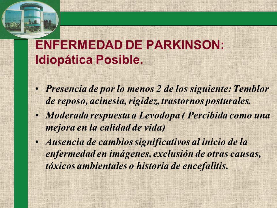 ENFERMEDAD DE PARKINSON: Idiopática Posible. Presencia de por lo menos 2 de los siguiente: Temblor de reposo, acinesia, rigidez, trastornos posturales