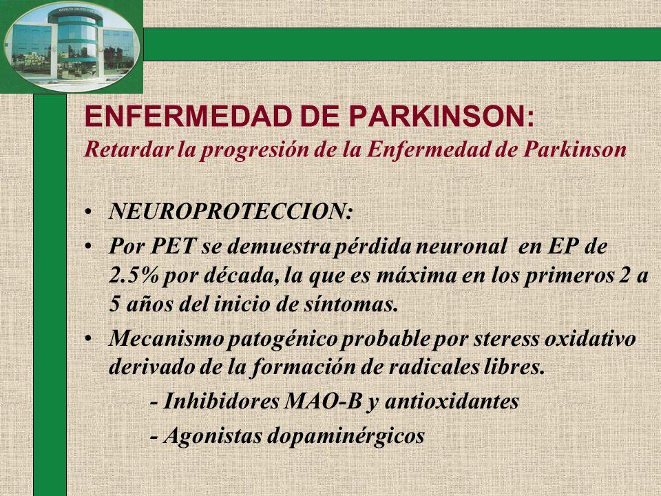 ENFERMEDAD DE PARKINSON: Retardar la progresión de la Enfermedad de Parkinson NEUROPROTECCION: Por PET se demuestra pérdida neuronal en EP de 2.5% por