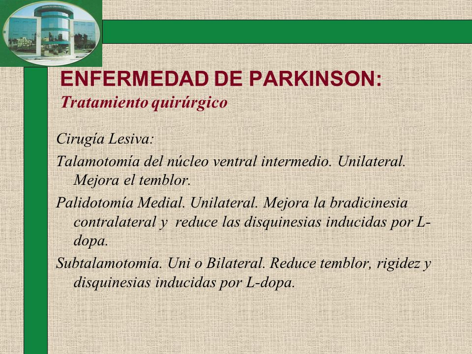 ENFERMEDAD DE PARKINSON: Tratamiento quirúrgico Cirugía Lesiva: Talamotomía del núcleo ventral intermedio. Unilateral. Mejora el temblor. Palidotomía