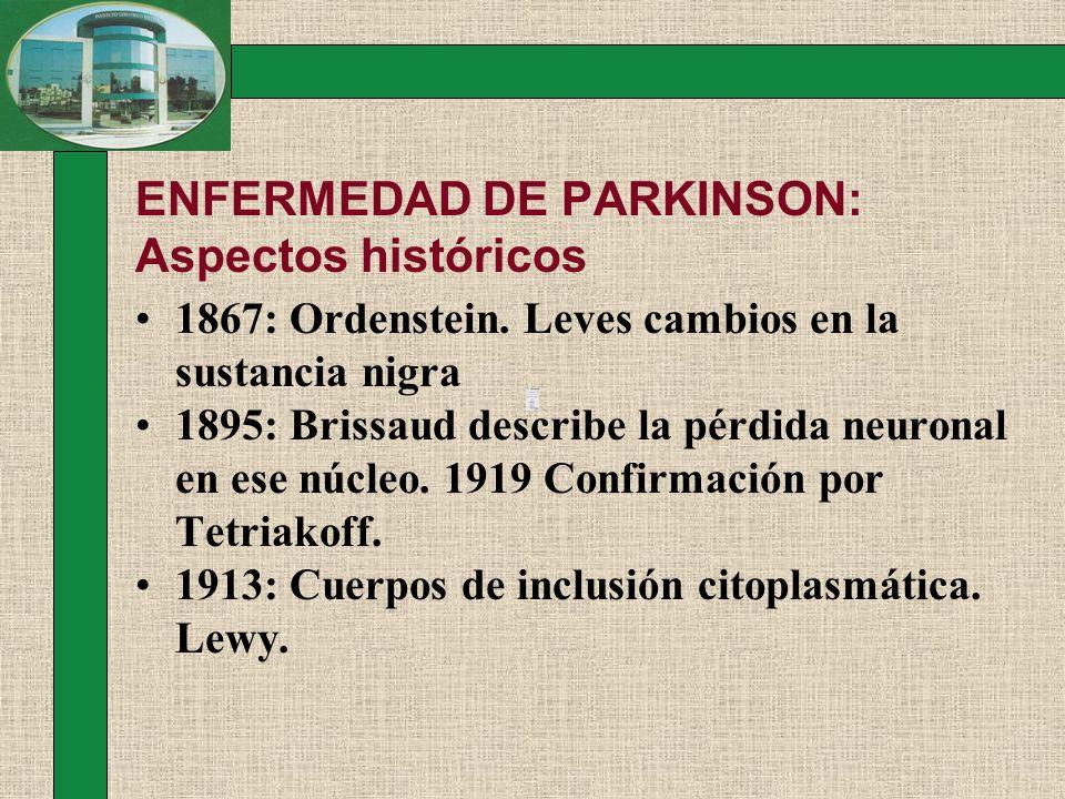 ENFERMEDAD DE PARKINSON: Aspectos históricos 1867: Ordenstein. Leves cambios en la sustancia nigra 1895: Brissaud describe la pérdida neuronal en ese