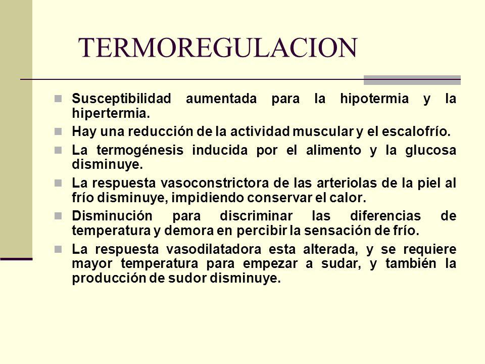 TERMOREGULACION Susceptibilidad aumentada para la hipotermia y la hipertermia. Hay una reducción de la actividad muscular y el escalofrío. La termogén