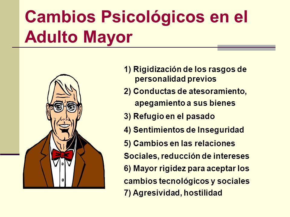 Cambios Psicológicos en el Adulto Mayor 1) Rigidización de los rasgos de personalidad previos 2) Conductas de atesoramiento, apegamiento a sus bienes