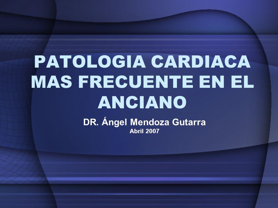 PATOLOGIA CARDIACA MAS FRECUENTE EN EL ANCIANO DR. Ángel Mendoza Gutarra Abril 2007