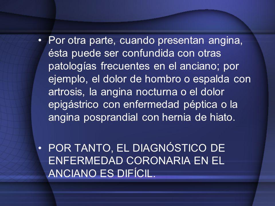 Por otra parte, cuando presentan angina, ésta puede ser confundida con otras patologías frecuentes en el anciano; por ejemplo, el dolor de hombro o es