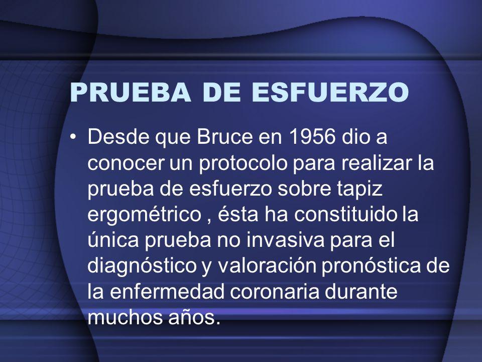 PRUEBA DE ESFUERZO Desde que Bruce en 1956 dio a conocer un protocolo para realizar la prueba de esfuerzo sobre tapiz ergométrico, ésta ha constituido