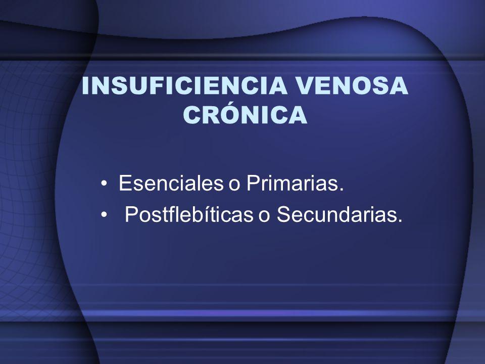INSUFICIENCIA VENOSA CRÓNICA Esenciales o Primarias. Postflebíticas o Secundarias.