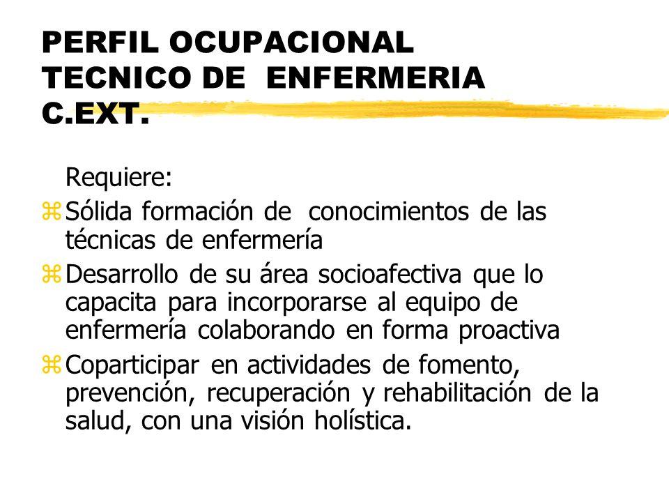 PERFIL OCUPACIONAL TECNICO DE ENFERMERIA C.EXT. Requiere: zSólida formación de conocimientos de las técnicas de enfermería zDesarrollo de su área soci