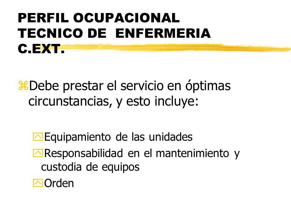 PERFIL OCUPACIONAL TECNICO DE ENFERMERIA C.EXT. zDebe prestar el servicio en óptimas circunstancias, y esto incluye: yEquipamiento de las unidades yRe