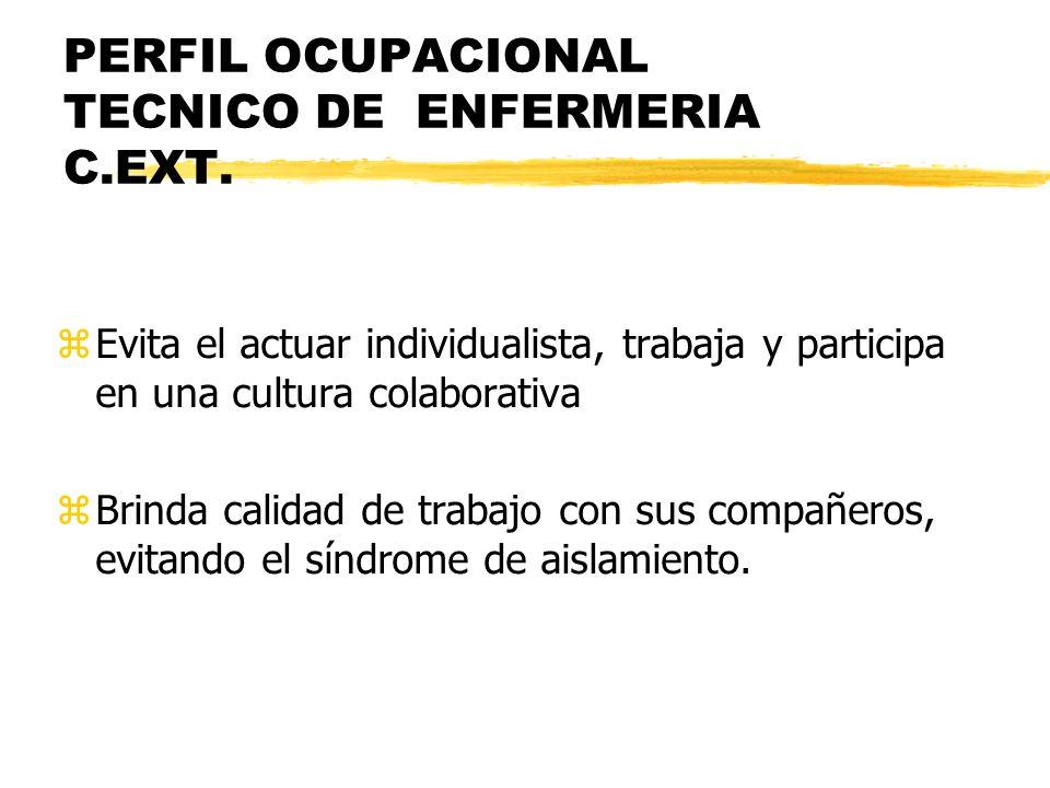 PERFIL OCUPACIONAL TECNICO DE ENFERMERIA C.EXT. zEvita el actuar individualista, trabaja y participa en una cultura colaborativa zBrinda calidad de tr