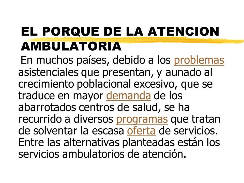 EL PORQUE DE LA ATENCION AMBULATORIA En muchos países, debido a los problemas asistenciales que presentan, y aunado al crecimiento poblacional excesiv