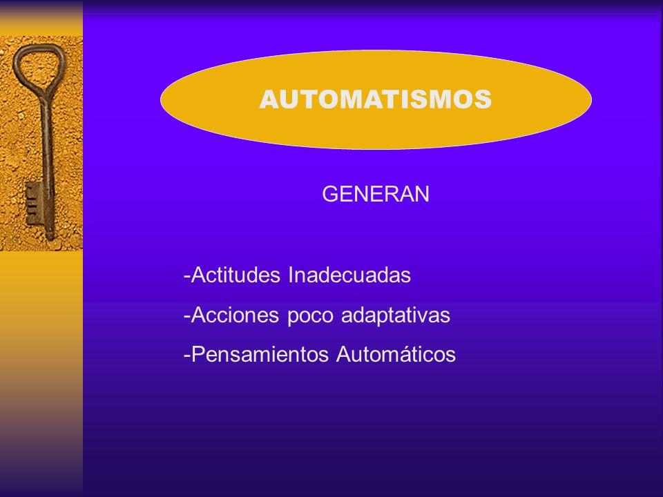 AUTOMATISMOS GENERAN -Actitudes Inadecuadas -Acciones poco adaptativas -Pensamientos Automáticos