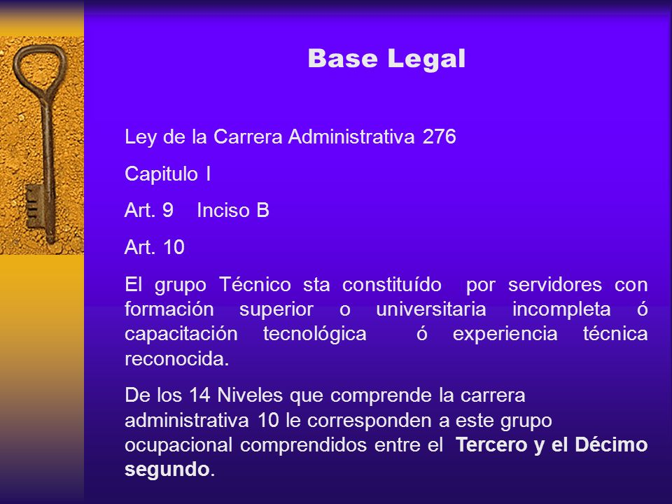 Base Legal Ley de la Carrera Administrativa 276 Capitulo I Art. 9 Inciso B Art. 10 El grupo Técnico sta constituído por servidores con formación super