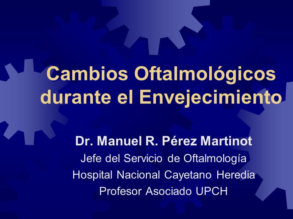 Cambios Oftalmológicos durante el Envejecimiento Dr. Manuel R. Pérez Martinot Jefe del Servicio de Oftalmología Hospital Nacional Cayetano Heredia Pro