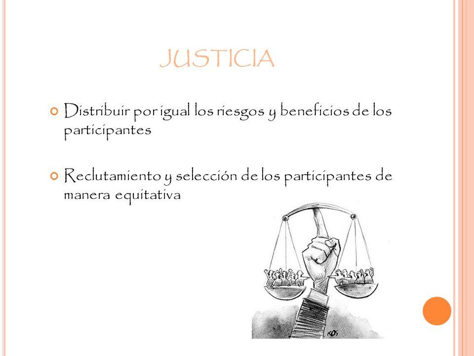 JUSTICIA Distribuir por igual los riesgos y beneficios de los participantes Reclutamiento y selección de los participantes de manera equitativa