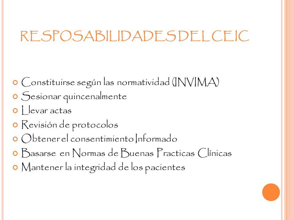RESPOSABILIDADES DEL CEIC Constituirse según las normatividad (INVIMA) Sesionar quincenalmente Llevar actas Revisión de protocolos Obtener el consenti