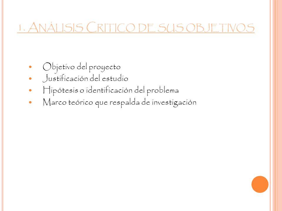 1. A NÁLISIS C RITICO DE SUS OBJETIVOS Objetivo del proyecto Justificación del estudio Hipótesis o identificación del problema Marco teórico que respa