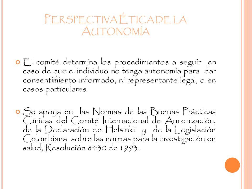 P ERSPECTIVA É TICA DE LA A UTONOMÍA El comité determina los procedimientos a seguir en caso de que el individuo no tenga autonomía para dar consentim
